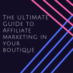 the ultimate guide to affiliate marketing in your butique